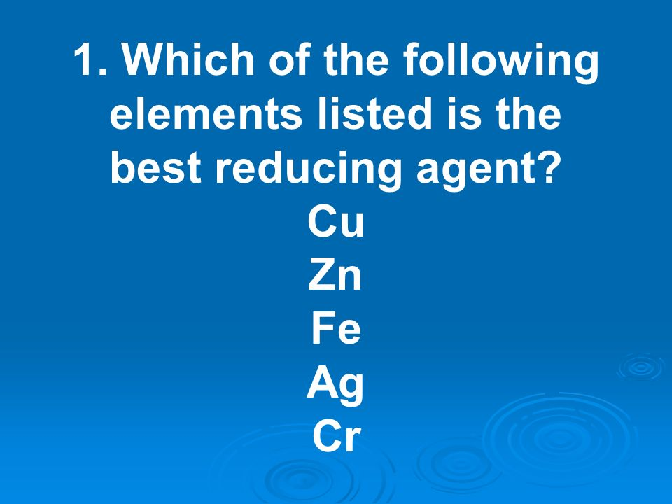 1. Which of the following elements listed is the best reducing agent
