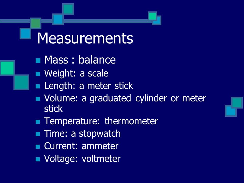 Measurements Mass : balance Weight: a scale Length: a meter stick