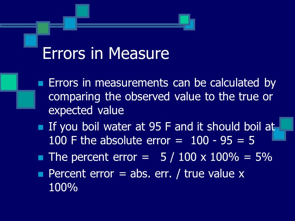 Errors in Measure Errors in measurements can be calculated by comparing the observed value to the true or expected value.