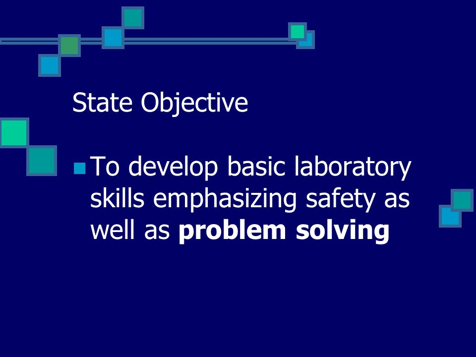 State Objective To develop basic laboratory skills emphasizing safety as well as problem solving