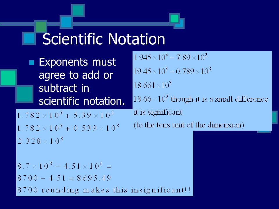 Scientific Notation Exponents must agree to add or subtract in scientific notation.