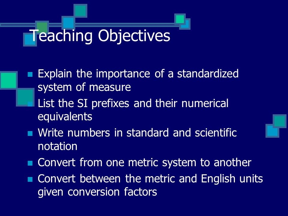 Teaching Objectives Explain the importance of a standardized system of measure. List the SI prefixes and their numerical equivalents.