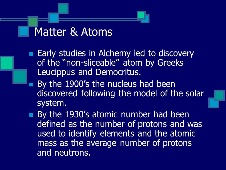 Matter & Atoms Early studies in Alchemy led to discovery of the non-sliceable atom by Greeks Leucippus and Democritus.