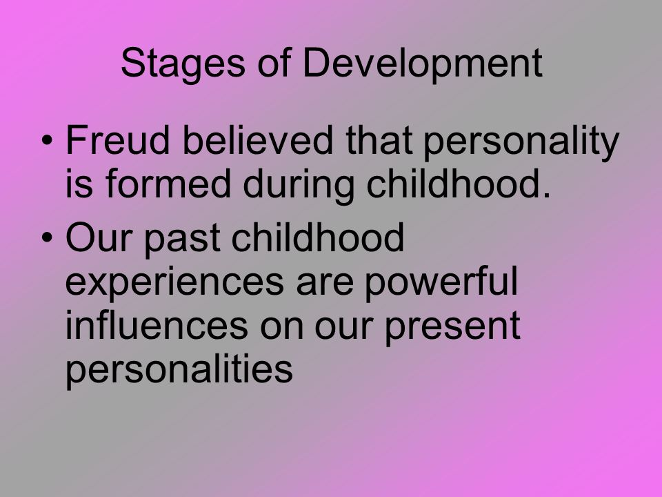 Stages of Development Freud believed that personality is formed during childhood.