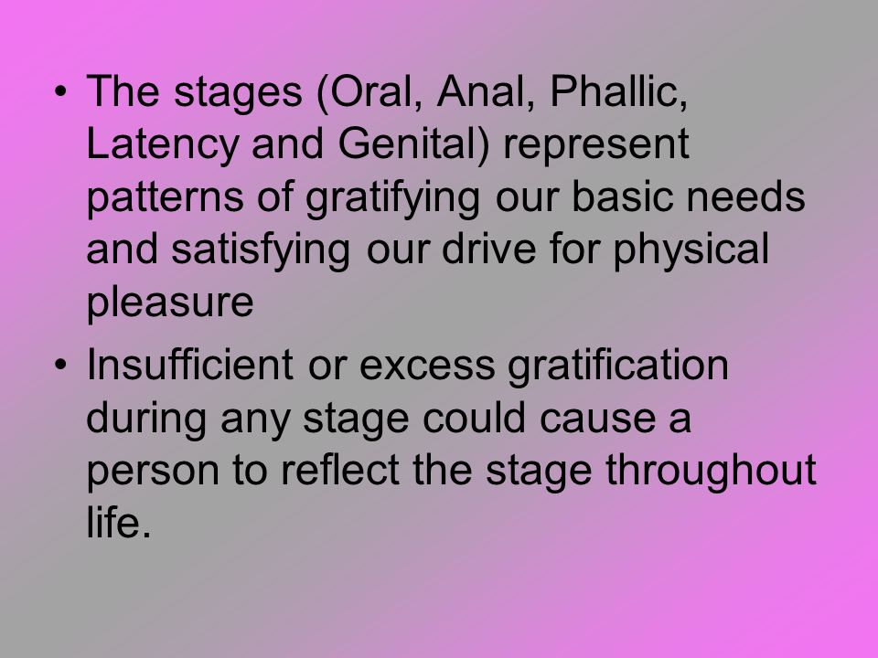 The stages (Oral, Anal, Phallic, Latency and Genital) represent patterns of gratifying our basic needs and satisfying our drive for physical pleasure
