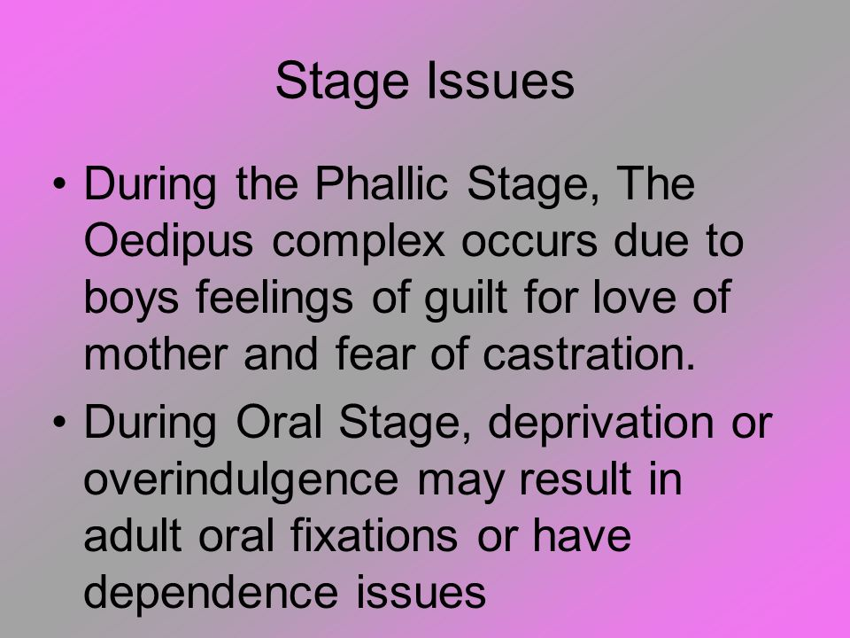 Stage Issues During the Phallic Stage, The Oedipus complex occurs due to boys feelings of guilt for love of mother and fear of castration.
