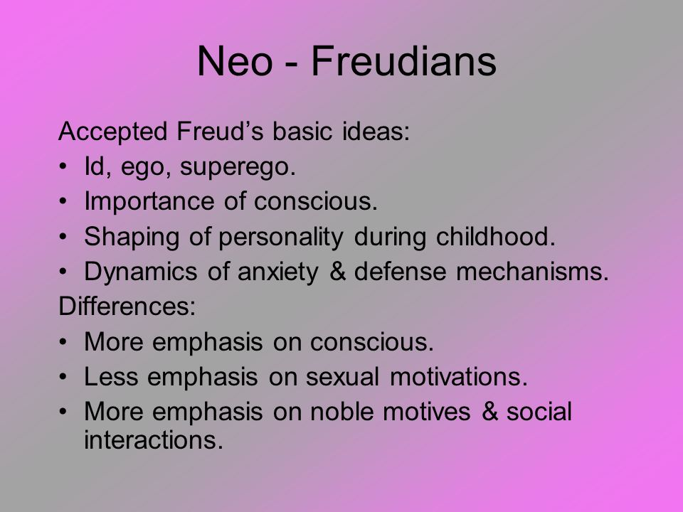 Neo - Freudians Accepted Freud's basic ideas: Id, ego, superego.