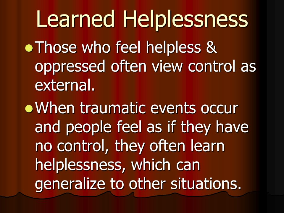 Learned Helplessness Those who feel helpless & oppressed often view control as external.