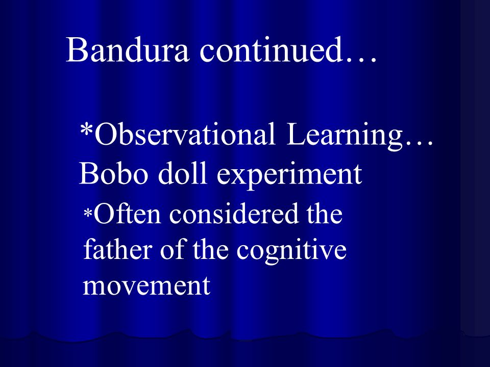 Bandura continued… *Observational Learning… Bobo doll experiment