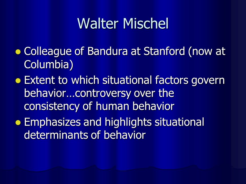 Walter Mischel Colleague of Bandura at Stanford (now at Columbia)