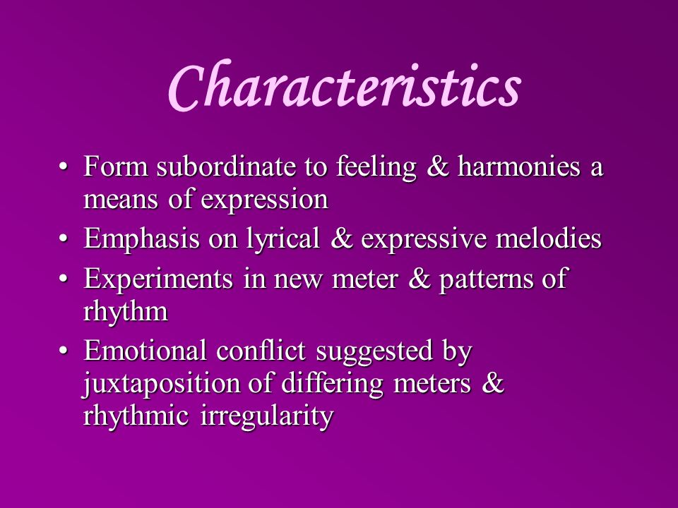 Characteristics Form subordinate to feeling & harmonies a means of expression. Emphasis on lyrical & expressive melodies.