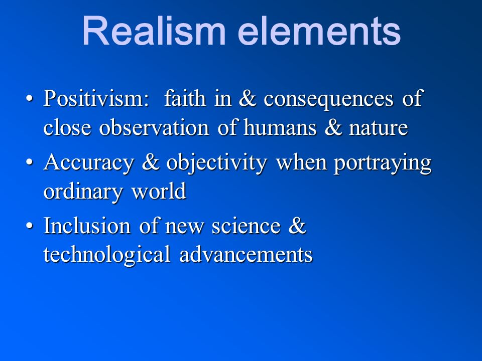 Realism elements Positivism: faith in & consequences of close observation of humans & nature. Accuracy & objectivity when portraying ordinary world.