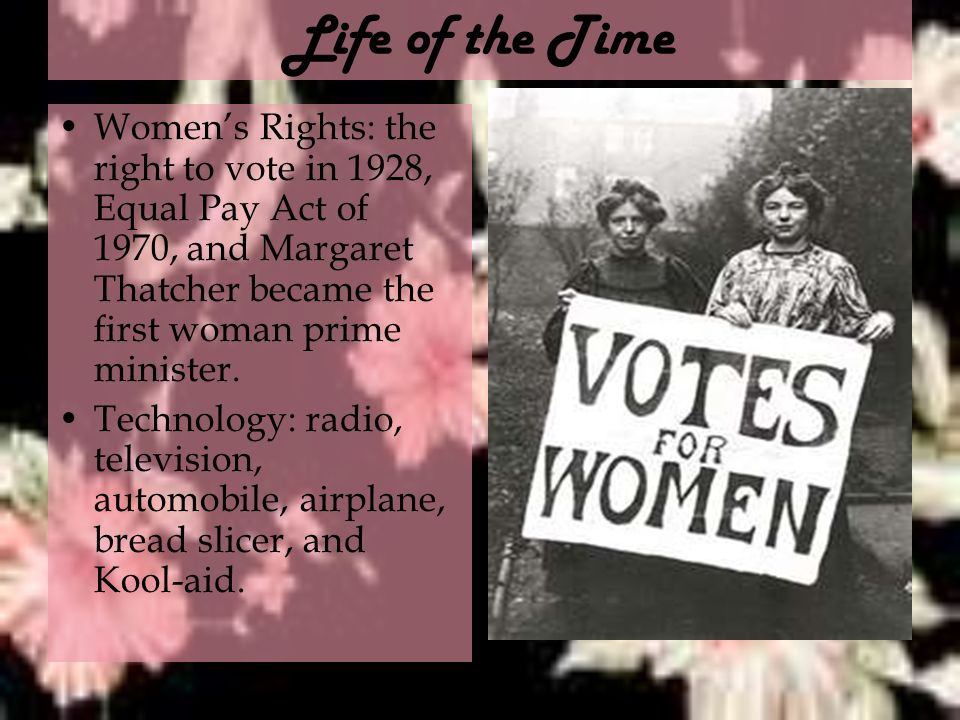 Life of the Time Women's Rights: the right to vote in 1928, Equal Pay Act of 1970, and Margaret Thatcher became the first woman prime minister.