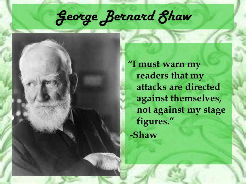 George Bernard Shaw I must warn my readers that my attacks are directed against themselves, not against my stage figures.