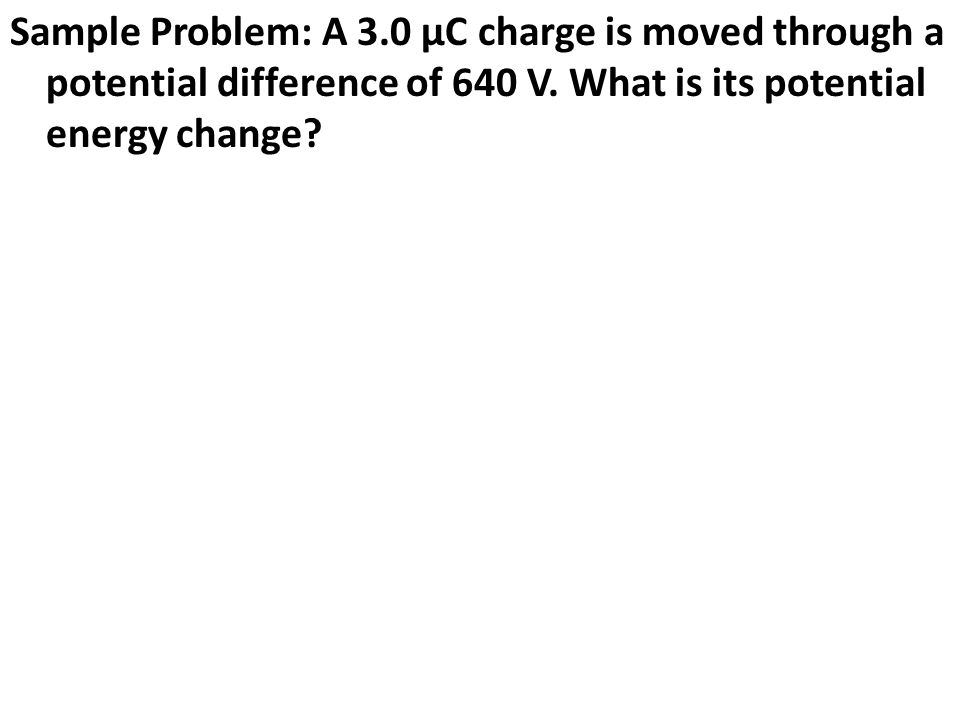 Sample Problem: A 3.0 μC charge is moved through a potential difference of 640 V.