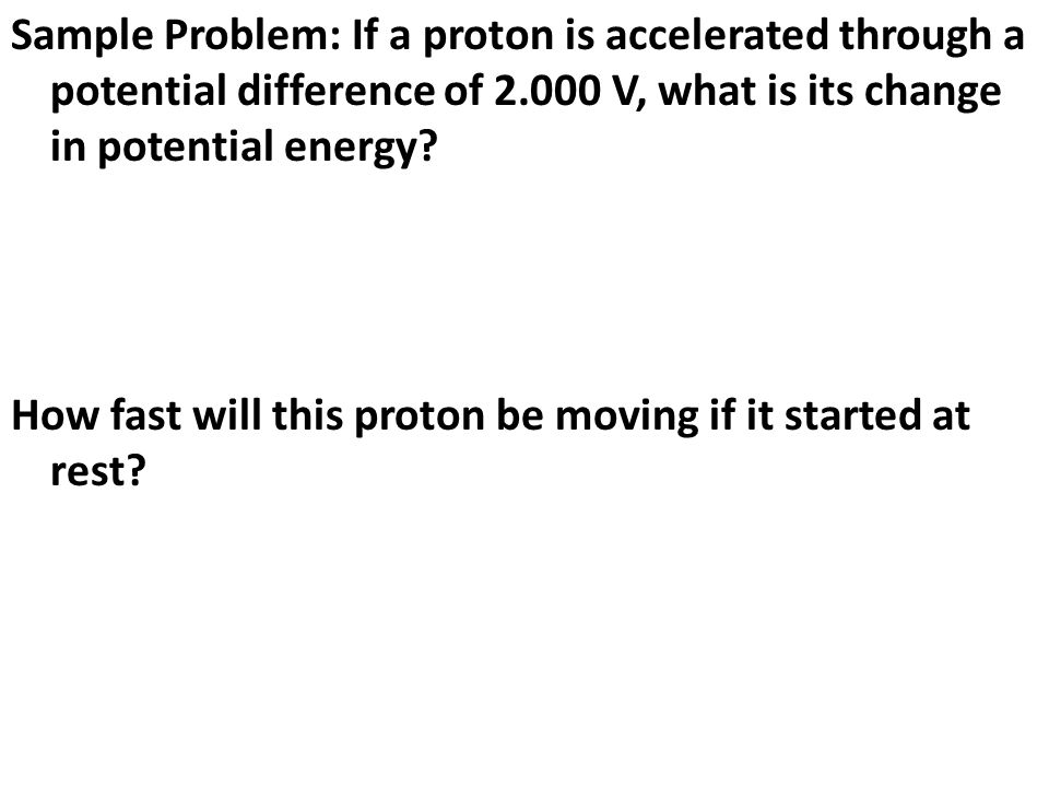 Sample Problem: If a proton is accelerated through a potential difference of V, what is its change in potential energy