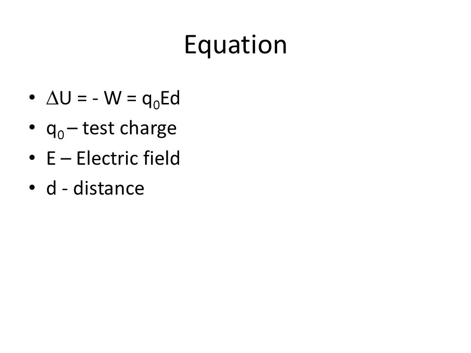 Equation DU = - W = q0Ed q0 – test charge E – Electric field