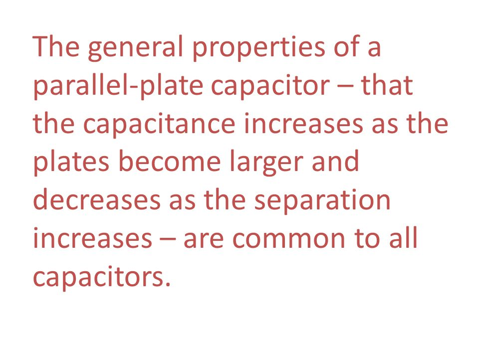 The general properties of a parallel-plate capacitor – that the capacitance increases as the plates become larger and decreases as the separation increases – are common to all capacitors.