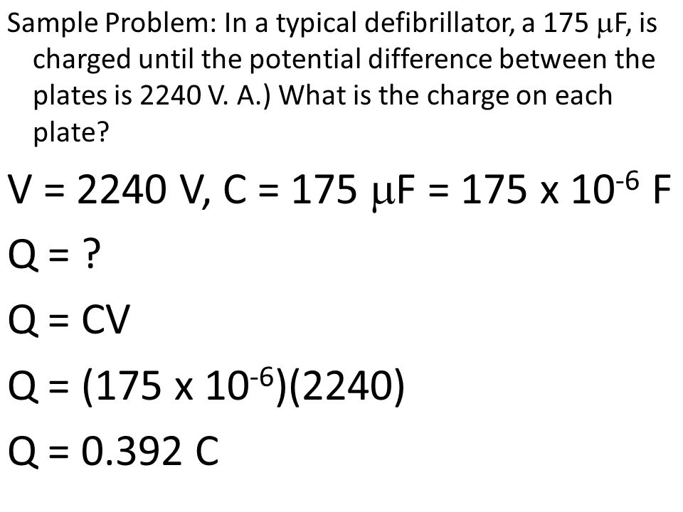 Sample Problem: In a typical defibrillator, a 175 mF, is charged until the potential difference between the plates is 2240 V. A.) What is the charge on each plate