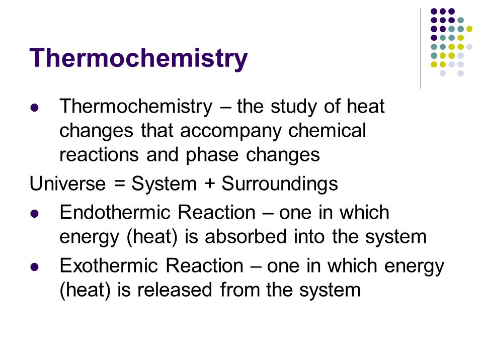 Thermochemistry Thermochemistry – the study of heat changes that accompany chemical reactions and phase changes.