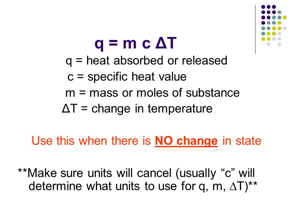 q = m c ΔT q = heat absorbed or released c = specific heat value