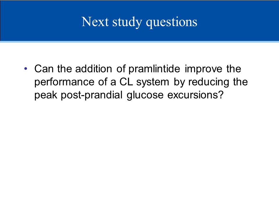 Next study questions Can the addition of pramlintide improve the performance of a CL system by reducing the peak post-prandial glucose excursions