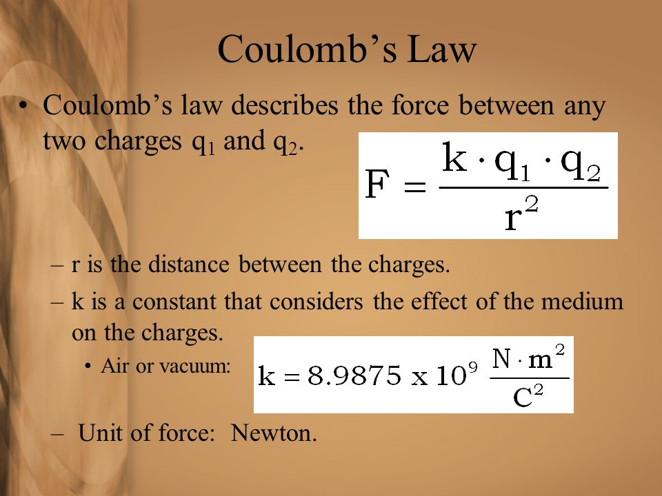 Coulomb's Law Coulomb's law describes the force between any two charges q1 and q2. r is the distance between the charges.