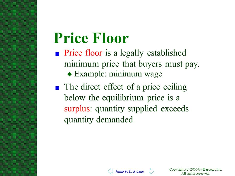 Price Floor Price floor is a legally established minimum price that buyers must pay. Example: minimum wage.