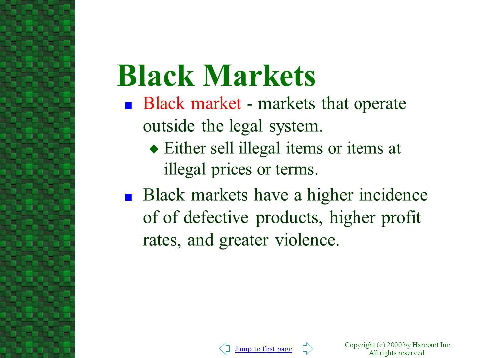 Black Markets Black market - markets that operate outside the legal system. Either sell illegal items or items at illegal prices or terms.