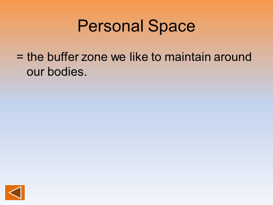 Personal Space = the buffer zone we like to maintain around our bodies.