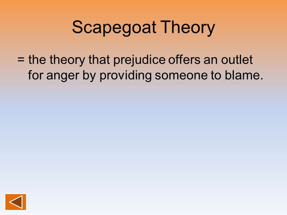 Scapegoat Theory = the theory that prejudice offers an outlet for anger by providing someone to blame.