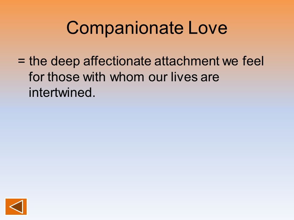 Companionate Love = the deep affectionate attachment we feel for those with whom our lives are intertwined.