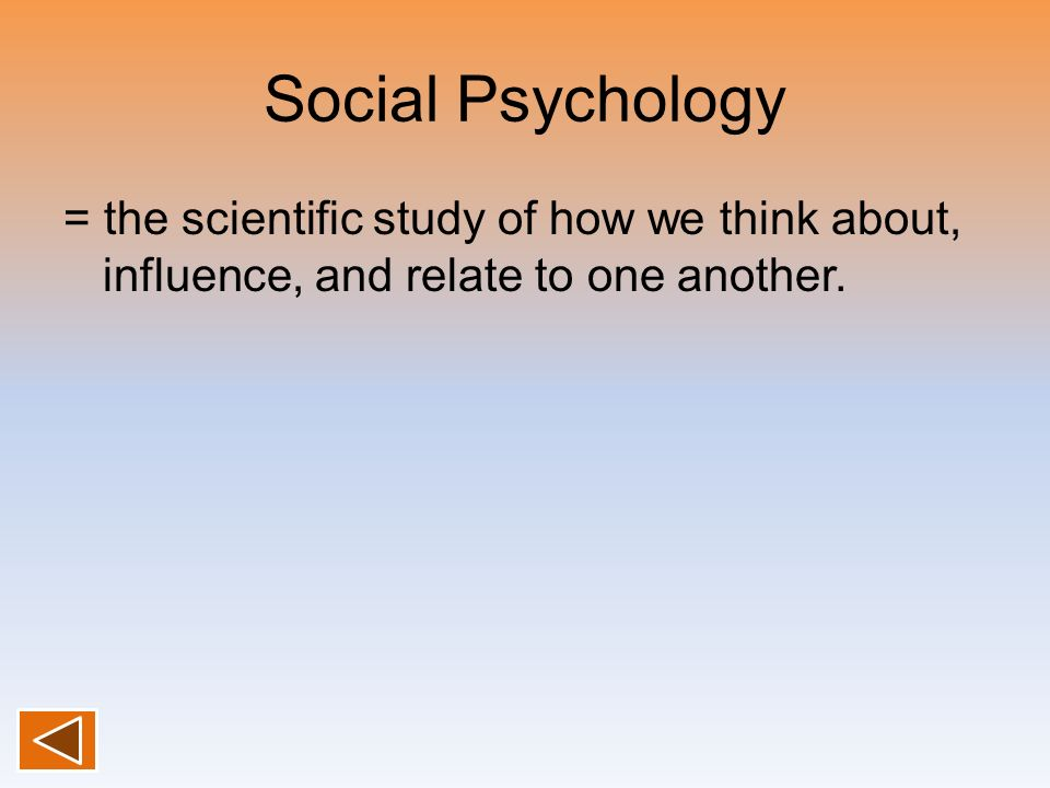 Social Psychology = the scientific study of how we think about, influence, and relate to one another.
