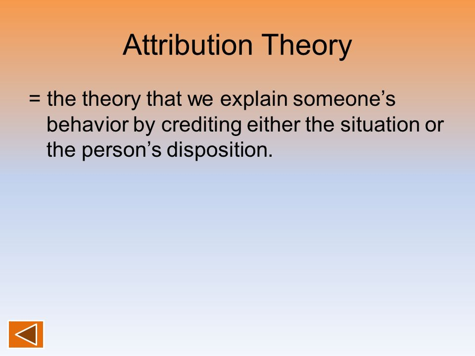 Attribution Theory = the theory that we explain someone's behavior by crediting either the situation or the person's disposition.