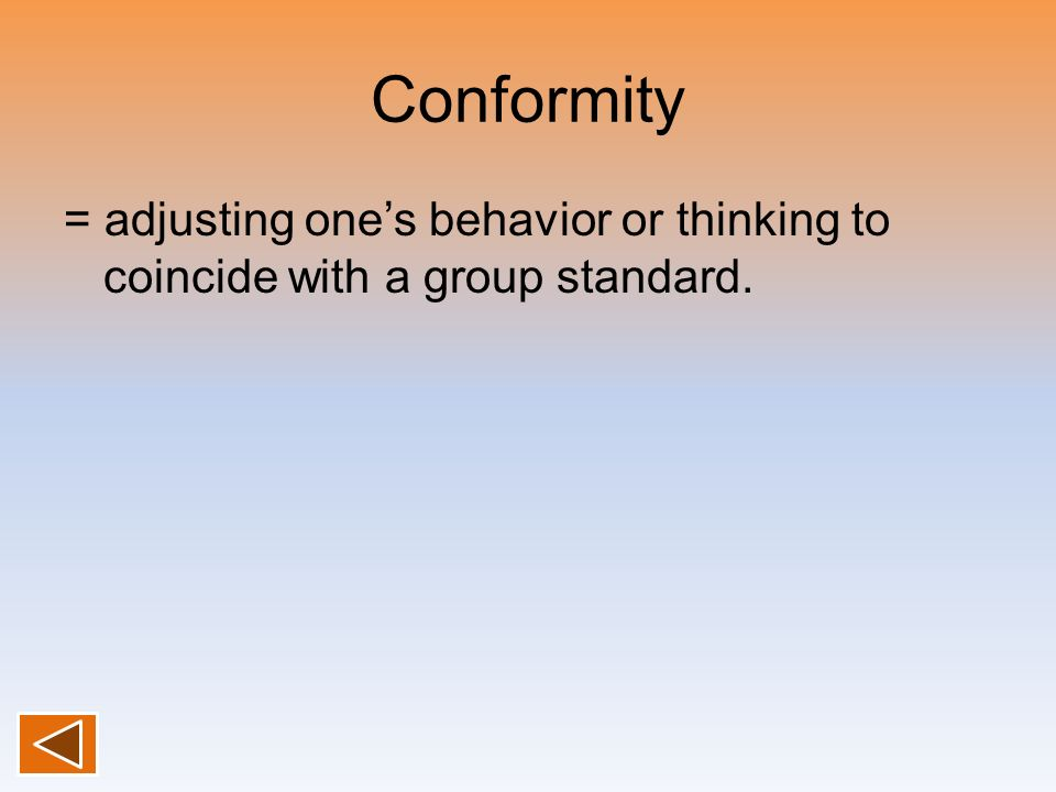 Conformity = adjusting one's behavior or thinking to coincide with a group standard.