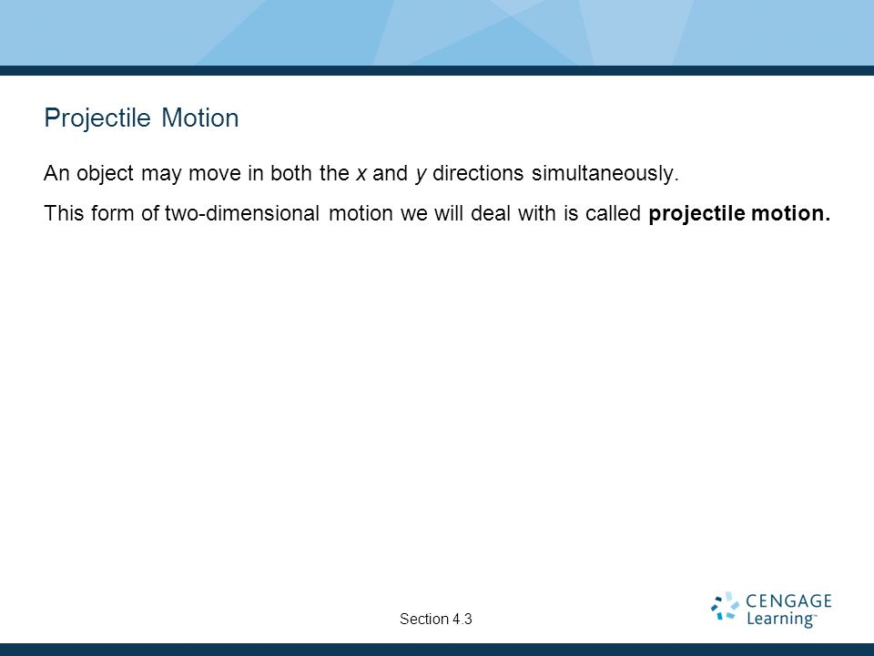 Projectile Motion An object may move in both the x and y directions simultaneously.