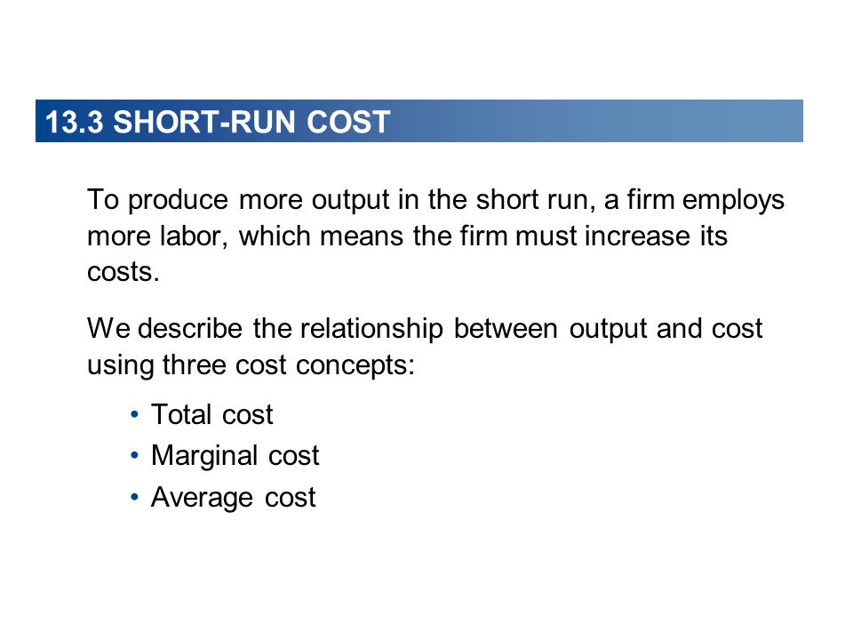 13.3 SHORT-RUN COST To produce more output in the short run, a firm employs more labor, which means the firm must increase its costs.