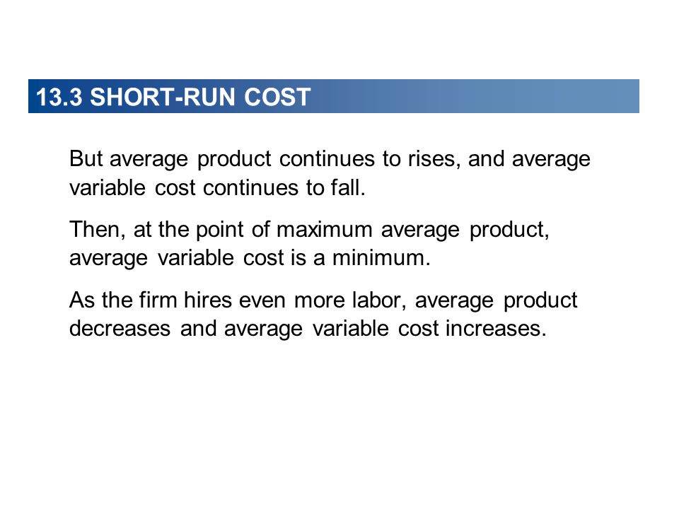 13.3 SHORT-RUN COST But average product continues to rises, and average variable cost continues to fall.