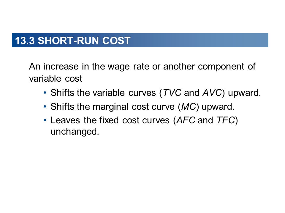 13.3 SHORT-RUN COST An increase in the wage rate or another component of variable cost. Shifts the variable curves (TVC and AVC) upward.