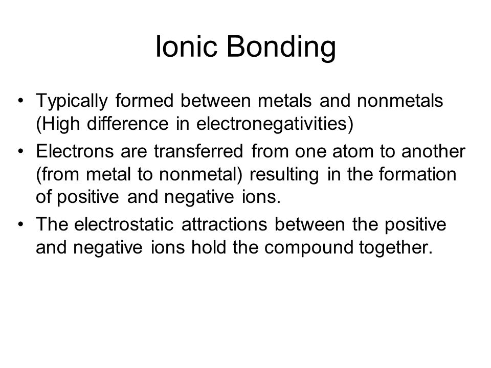 Ionic Bonding Typically formed between metals and nonmetals (High difference in electronegativities)