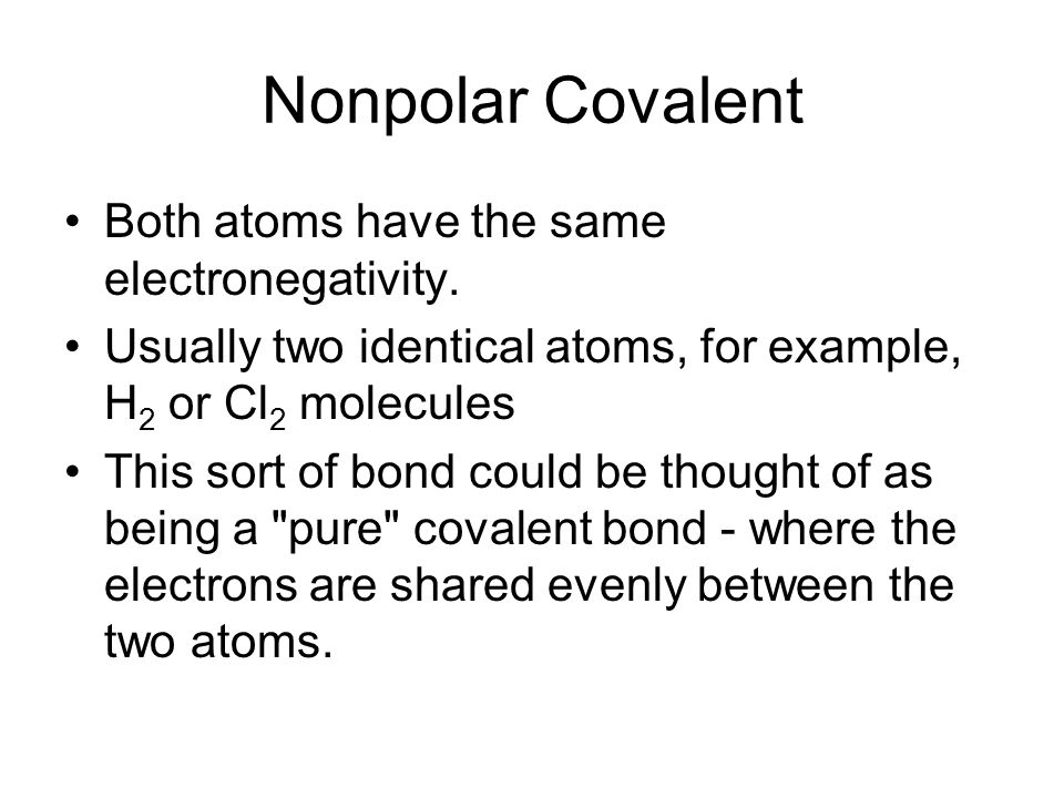 Nonpolar Covalent Both atoms have the same electronegativity.