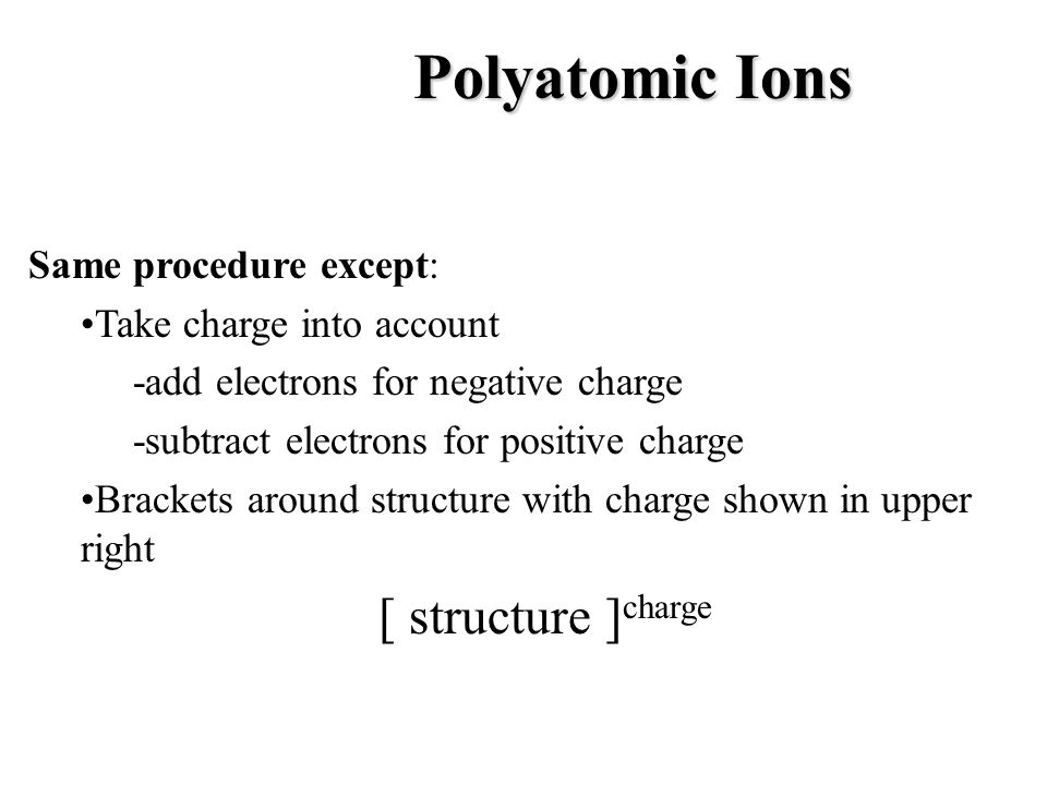 Polyatomic Ions Same procedure except: •Take charge into account
