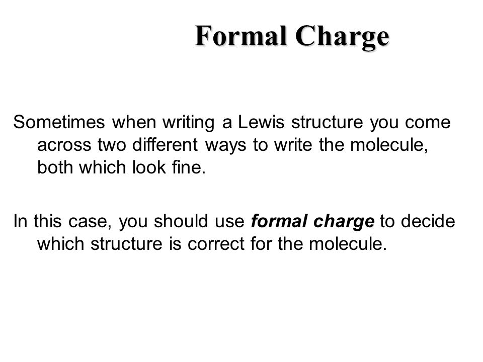 Formal Charge Sometimes when writing a Lewis structure you come across two different ways to write the molecule, both which look fine.