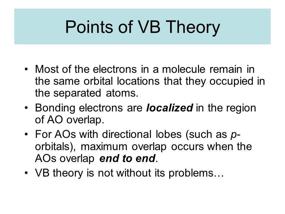 Points of VB Theory Most of the electrons in a molecule remain in the same orbital locations that they occupied in the separated atoms.