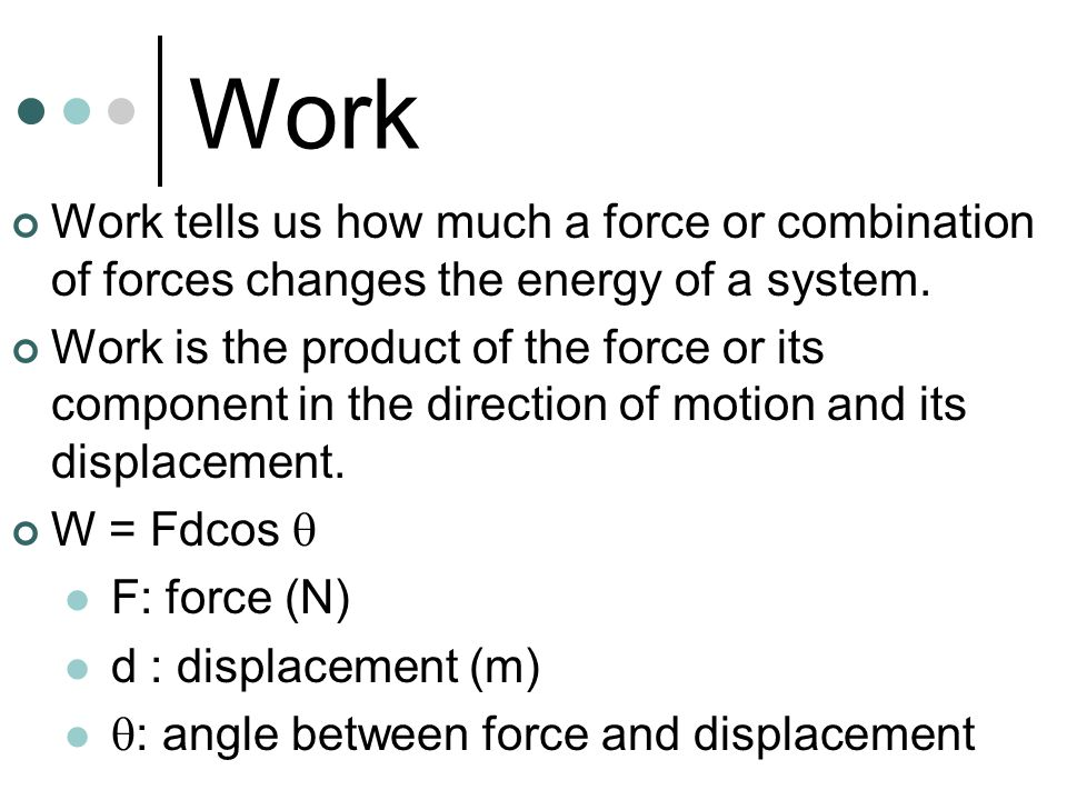 Work Work tells us how much a force or combination of forces changes the energy of a system.
