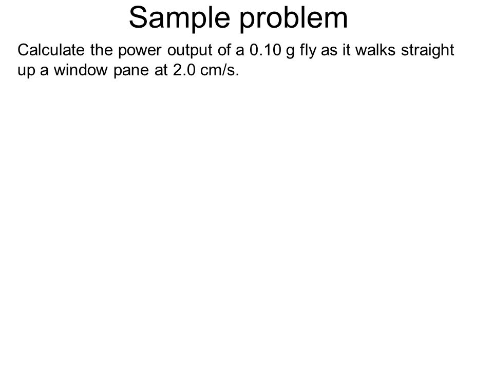 Sample problem Calculate the power output of a 0.10 g fly as it walks straight up a window pane at 2.0 cm/s.