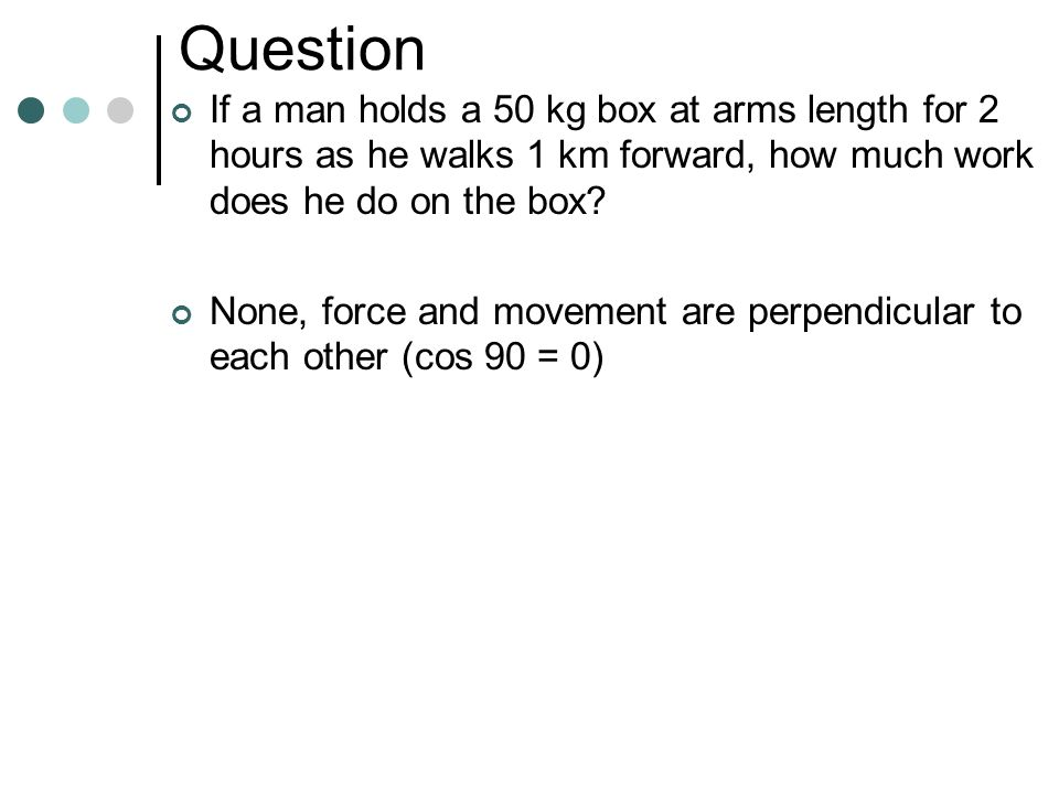 Question If a man holds a 50 kg box at arms length for 2 hours as he walks 1 km forward, how much work does he do on the box