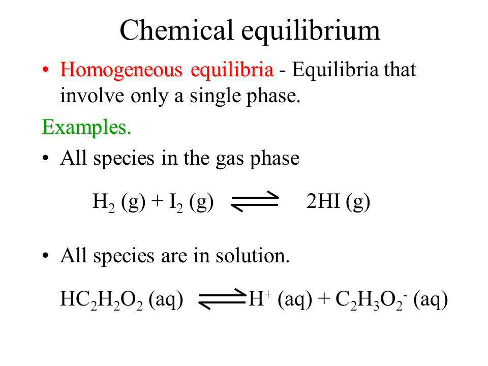 Chemical equilibrium Homogeneous equilibria - Equilibria that involve only a single phase. Examples.
