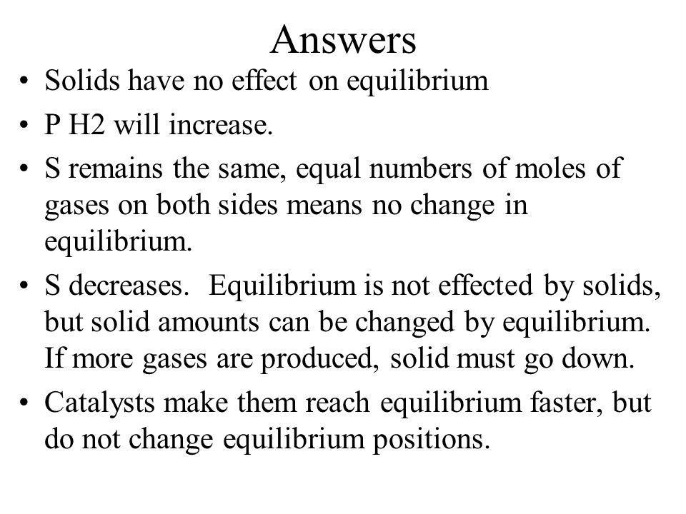 Answers Solids have no effect on equilibrium P H2 will increase.