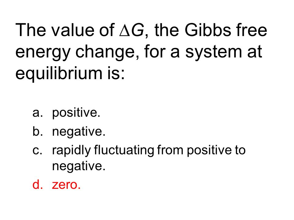 The value of ∆G, the Gibbs free energy change, for a system at equilibrium is: